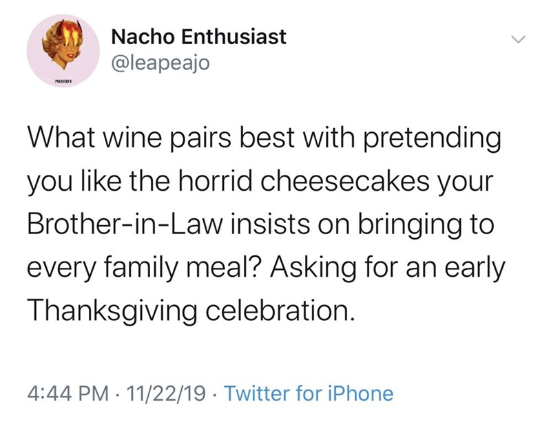 Text - Nacho Enthusiast @leapeajo MOODY What wine pairs best with pretending you like the horrid cheesecakes your Brother-in-Law insists on bringing to every family meal? Asking for an early Thanksgiving celebration. 4:44 PM 11/22/19 Twitter for iPhone