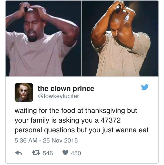Arm - the clown prince @lowkeylucifer waiting for the food at thanksgiving but your family is asking you a 47372 personal questions but you just wanna eat 5:36 AM 25 Nov 2015 t546 450