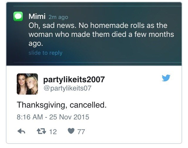 Text - Mimi 2m ago Oh, sad news. No homemade rolls as the woman who made them died a few months ago. slide to reply partylikeits2007 @partylikeits07 Thanksgiving, cancelled. 8:16 AM 25 Nov 2015 t12 77