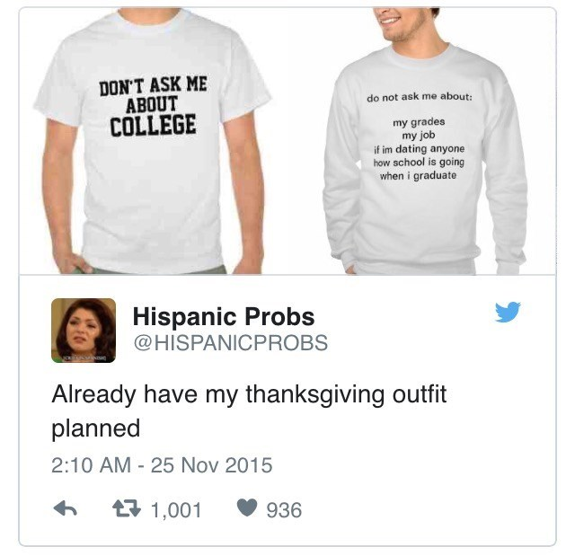 White - DONT ASK ME ABOUT COLLEGE do not ask me about: my grades my job if im dating anyone how school is going when i graduate Hispanic Probs @HISPANICPROBS Already have my thanksgiving outfit planned 2:10 AM 25 Nov 2015 t1,001 936