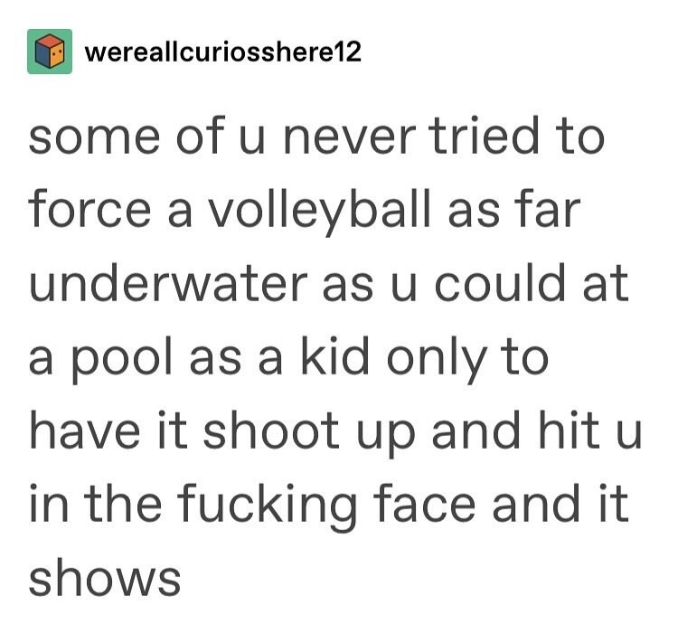 Text - wereallcuriosshere12 some of u never tried to force a volleyball as far underwater as u could at a pool as a kid only to have it shoot up and hit u in the fucking face and it shows