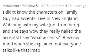 "Text - MrsUnicornRainbow81 12.6k points 14 hours ago I didnt know the characters on Family Guy had accents. Live in New England Watching with my wife (not from here) and she says wow they really nailed the accents! I say ""what accents?"" Blew my mind when she explained not everyone talks like that Imao"