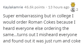 Text - Kaylakamrie 45.5k points 13 hours ago S 2 Super embarrassing but in college I would order Roman Cokes because I heard everyone else ordering the same...turns out I misheard everyone and found out it was just rum and coke