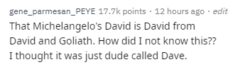 Text - gene_parmesan_PEYE 17.7k points 12 hours ago edit That Michelangelo's David is David from David and Goliath. How did I not know this?? I thought it was just dude called Dave.