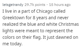 Text - letsgetrandy 29.7k points 15 hours ago I live in a part of Chicago called Greektown for 8 years and never realized the blue and white Christmas lights were meant to represent the colors on their flag. It just dawned on me today.