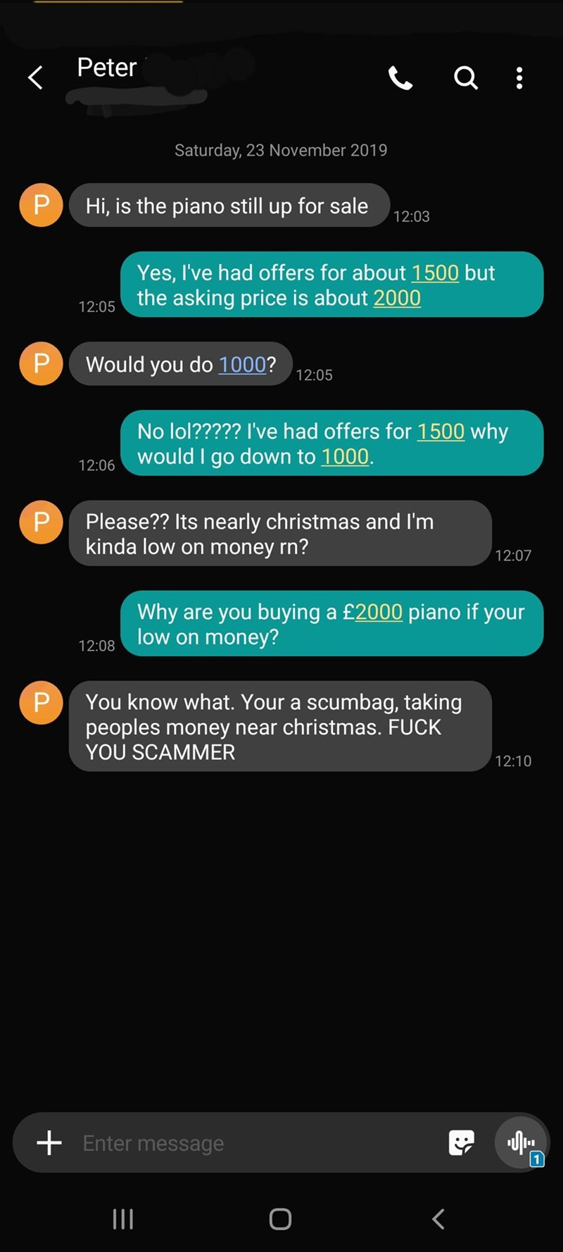 Text - Text - Peter a Saturday, 23 November 2019 P Hi, is the piano still up for sale 12:03 Yes, I've had offers for about 1500 but the asking price is about 2000 12:05 P Would you do 1000? 12:05 No lol????? I've had offers for 1500 why would I go down to 1000. 12:06 P Please?? Its nearly christmas and I'm kinda low on money rn? 12:07 Why are you buying a £2000 piano if your low on money? 12:08 You know what. Your a scumbag, taking P peoples money near christmas. FUCK YOU SCAMMER 12:10 Enter mes
