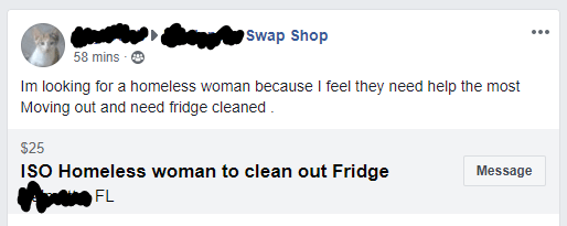 Text - Swap Shop 58 mins Im looking for a homeless woman because I feel they need help the most Moving out and need fridge cleaned $25 ISO Homeless woman to clean out Fridge Message FL