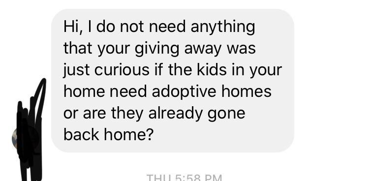 Text - Hi, I do not need anything that your giving away was just curious if the kids in your home need adoptive homes or are they already gone back home? THU 5:58 PM