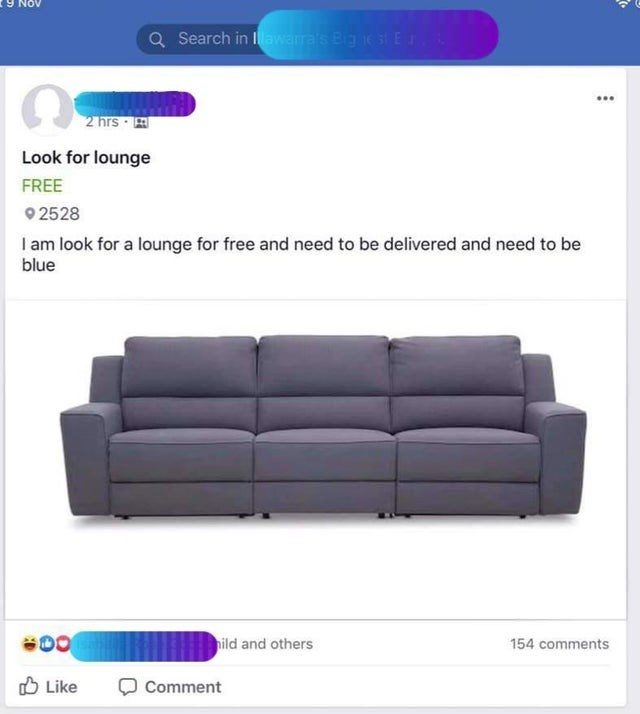 Couch - QSearch in awarra's Bignest EJ,& 2 hrs Look for lounge FREE 2528 I am look for a lounge for free and need to be delivered and need to be blue nild and others 154 comments Like Comment