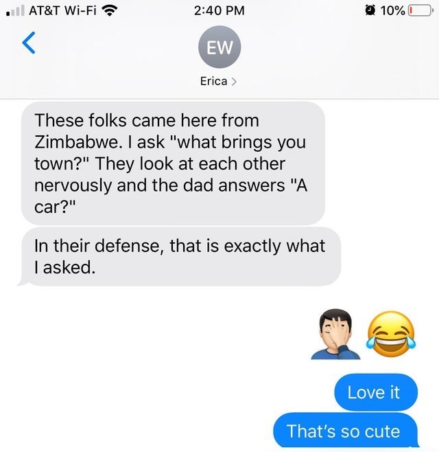 """Text - 10%I AT&T Wi-Fi 2:40 PM EW Erica These folks came here from Zimbabwe. I ask """"what brings you town?"""" They look at each other nervously and the dad answers """"A car?"""" In their defense, that is exactly what I asked. Love it That's so cute"""