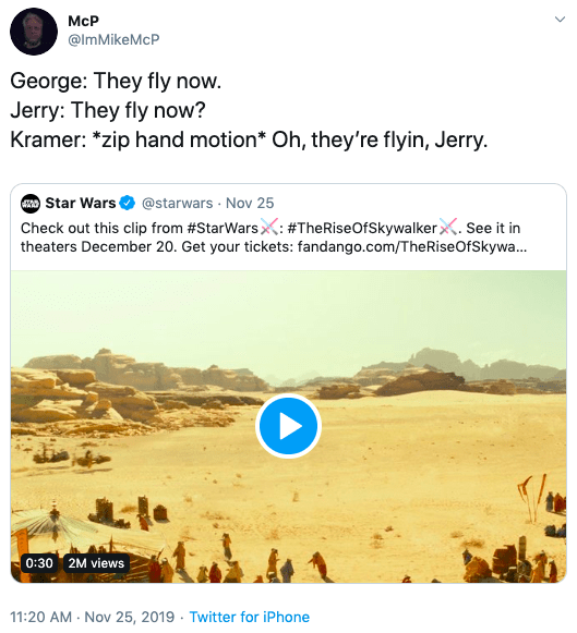 Text - McР @lmMikeMcP George: They fly now. Jerry: They fly now? Kramer: *zip hand motion* Oh, they're flyin, Jerry ARStar Wars @starwars Nov 25 Check out this clip from #StarWarsX: #TheRiseOfSkywalker. See it in theaters December 20. Get your tickets: fandango.com/The Rise OfS kywa... 0:30 2M views 11:20 AM Nov 25, 2019 Twitter for iPhone