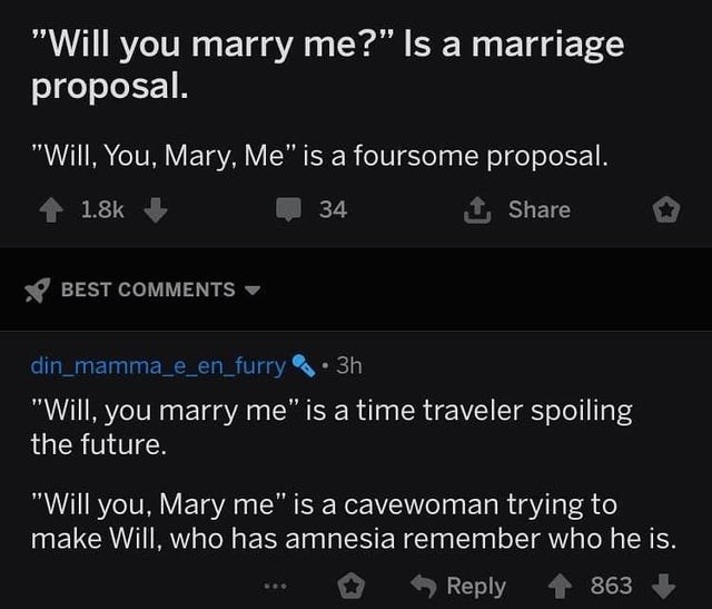 "Text - ""Will you marry me?"" Is a marriage proposal. ""Will, You, Mary, Me"" is a foursome proposal. 41.8k 34 Share BEST COMMENTS din_mamma_e_en_furry . 3h ""Will, you marry me"" is a time traveler spoiling the future. ""Will you, Mary me"" is a cavewoman trying to make Will, who has amnesia remember who he is. Reply 863"
