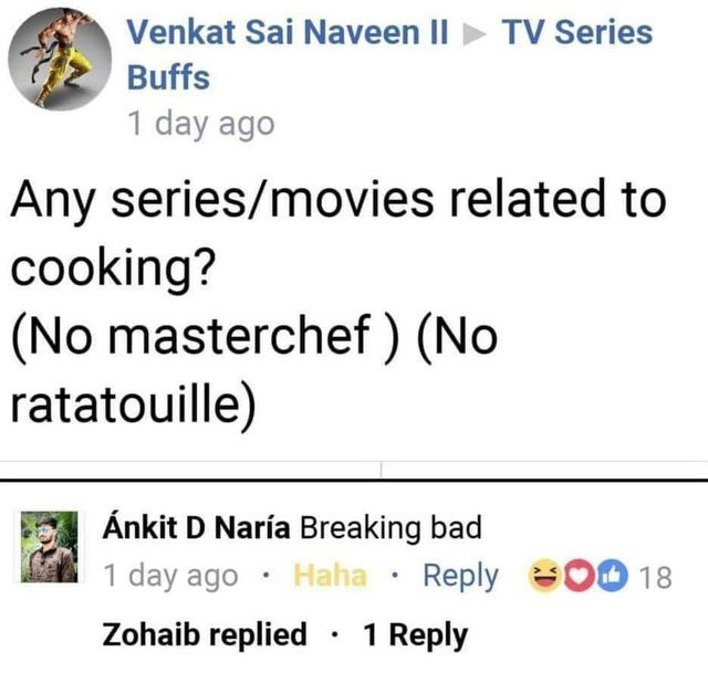 Text - Venkat Sai Naveen II TV Series Buffs 1 day ago Any series/movies related to cooking? (No masterchef) (No ratatouille) Ánkit D Naría Breaking bad 1 day ago Haha Reply 18 Zohaib replied 1 Reply