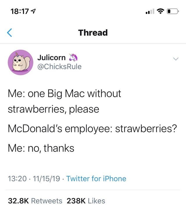 Text - 18:17 Thread Julicorn @ChicksRule Me: one Big Mac without strawberries, please McDonald's employee: strawberries? Me: no, thanks 13:20 11/15/19 Twitter for iPhone 32.8K Retweets 238K Likes