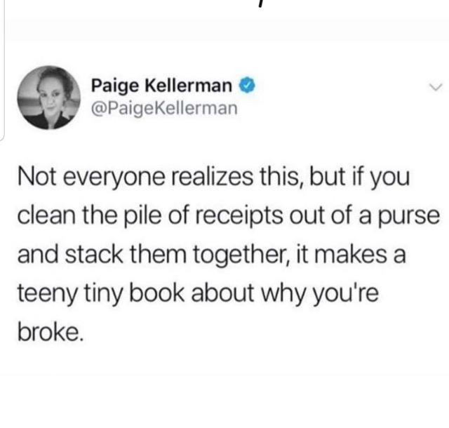 Text - Paige Kellerman @PaigeKellerman Not everyone realizes this, but if you clean the pile of receipts out of a purse and stack them together, it makes a teeny tiny book about why you're broke.