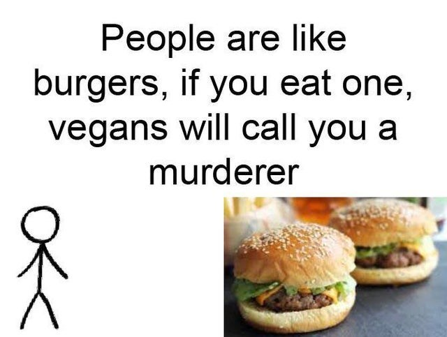Junk food - People are like burgers, if you eat one, vegans will call you a murderer A O<<