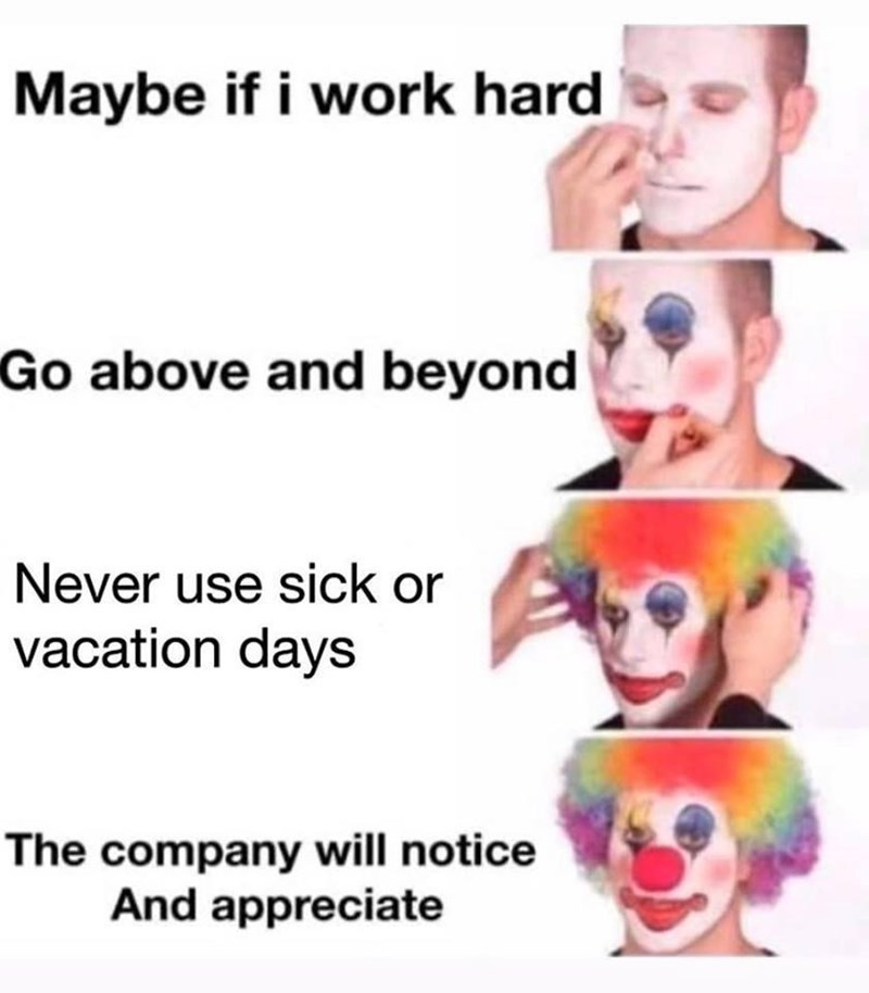 Face - Maybe if i work hard Go above and beyond Never use sick or vacation days The company will notice And appreciate