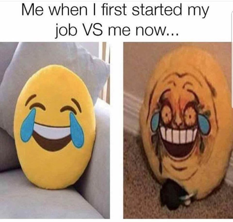 Facial expression - Me when I first started my job VS me now...