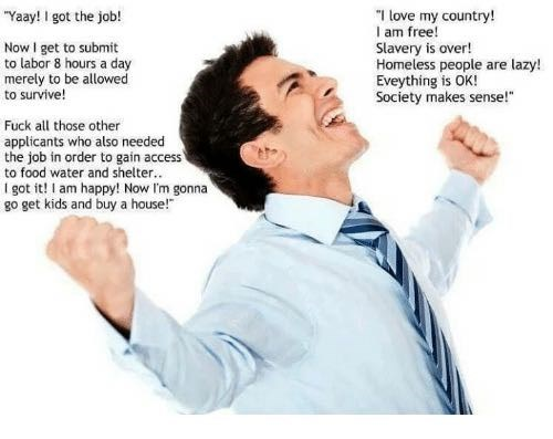"""Text - """"I love my country! I am free! Slavery is over! Homeless people are lazy! Eveything is OK! Society makes sense! """"Yaay! I got the job! Now I get to submit to labor 8 hours a day merely to be allowed to survive! Fuck all those other applicants who also needed the job in order to gain access to food water and shelter.. I got it! I am happy! Now I'm gonna go get kids and buy a house!"""