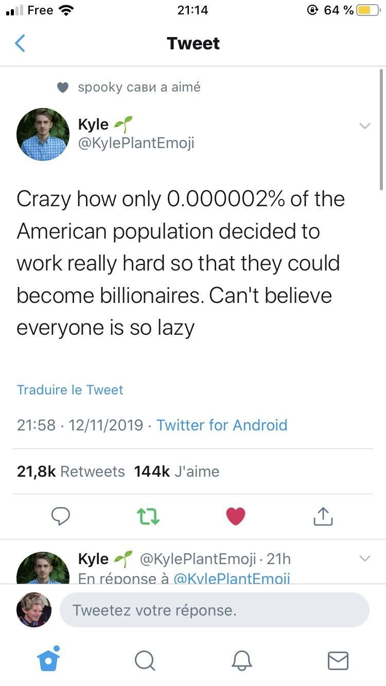 Text - @ 64 % 21:14 lFree Tweet spooky caвиа aime Kyle @KylePlantEmoji Crazy how only 0.000002% of the American population decided to work really hard so that they could become billionaires. Can't believe everyone is so lazy Traduire le Tweet 21:58 12/11/2019 Twitter for Android 21,8k Retweets 144k J'aime Kyle En réponse à @KvlePlantEmoii @KylePlantEmoji 21h Tweetez votre réponse.