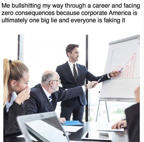 Job - Me bullshitting my way through a career and facing zero consequences because corporate America is ultimately one big lie and everyone is faking it