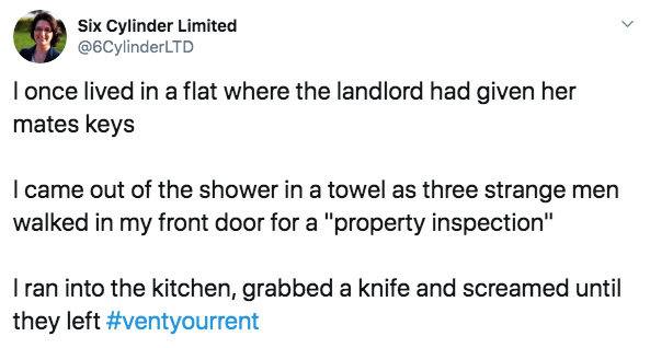 "Text - Six Cylinder Limited @6CylinderLTD I once lived in a flat where the landlord had given her mates keys I came out of the shower in a towel as three strange men walked in my front door for a ""property inspection"" Iran into the kitchen, grabbed a knife and screamed until they left #ventyourrent"