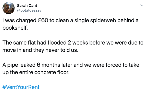 Text - Sarah Cant @potatosezzy I was charged £60 to clean a single spiderweb behind a bookshelf. The same flat had flooded 2 weeks before we were due to move in and they never told us. A pipe leaked 6 months later and we were forced to take up the entire concrete floor. #VentYourRent
