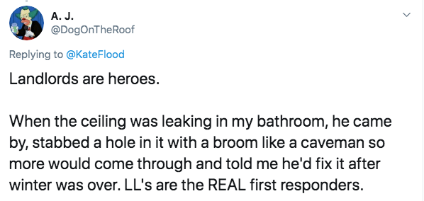Text - A. J. @DogOnTheRoof Replying to @KateFlood Landlords are heroes. When the ceiling was leaking in my bathroom, he came by, stabbed a hole in it with a broom like a caveman so more would come through and told me he'd fix it after winter was over. LL's are the REAL first responders.