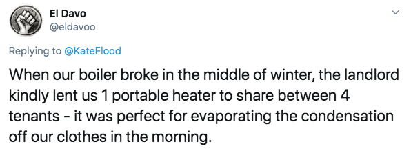 Text - El Davo @eldavoo Replying to @KateFlood When our boiler broke in the middle of winter, the landlord kindly lent us 1 portable heater to share between 4 tenants it was perfect for evaporating the condensation off our clothes in the morning