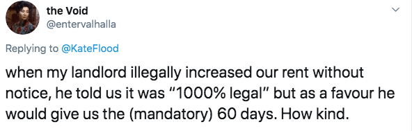 "Text - the Void @entervalhalla Replying to @Kate Flood when my landlord illegally increased our rent without notice, he told us it was ""1000% legal"" but as a favour he would give us the (mandatory) 60 days. How kind."
