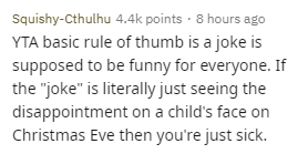 "Text - Squishy-Cthulhu 4.4k points - 8 hours ago YTA basic rule of thumb is a joke is supposed to be funny for everyone. If the ""joke"" is literally just seeing the disappointment on a child's face on Christmas Eve then you're just sick."