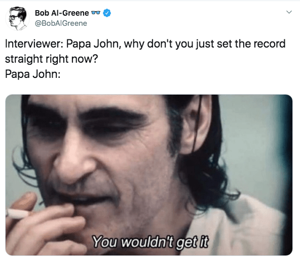 Face - Bob Al-Greene @BobAlGreene Interviewer: Papa John, why don't you just set the record straight right now? Papa John: You wouldn't get it