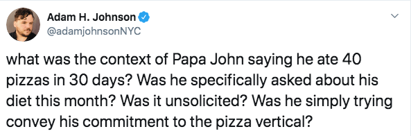 Text - Adam H. Johnson @adamjohnsonNYC what was the context of Papa John saying he ate 40 pizzas in 30 days? Was he specifically asked about his diet this month? Was it unsolicited? Was he simply trying convey his commitment to the pizza vertical?