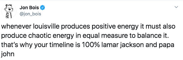 Text - Jon Bois @jon_bois whenever louisville produces positive energy it must also produce chaotic energy in equal measure to balance it. that's why your timeline is 100% lamar jackson and papa john