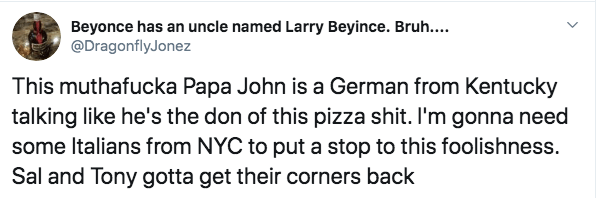 Text - Beyonce has an uncle named Larry Beyince. Bruh.... @DragonflyJonez This muthafucka Papa John is a German from Kentucky talking like he's the don of this pizza shit. I'm gonna need some Italians from NYC to put a stop to this foolishness. Sal and Tony gotta get their corners back
