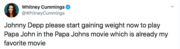 Text - Whitney Cummings @WhitneyCummings Johnny Depp please start gaining weight now to play Papa John in the Papa Johns movie which is already my favorite movie