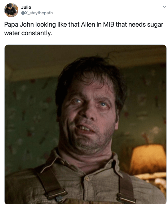 Text - Julio @X_staythepath Papa John looking like that Alien in MIB that needs sugar water constantly
