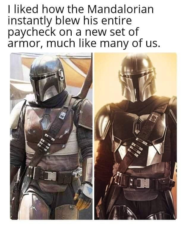 Fictional character - I liked how the Mandalorian instantly blew his entire paycheck on a new set of armor, much like many of us.