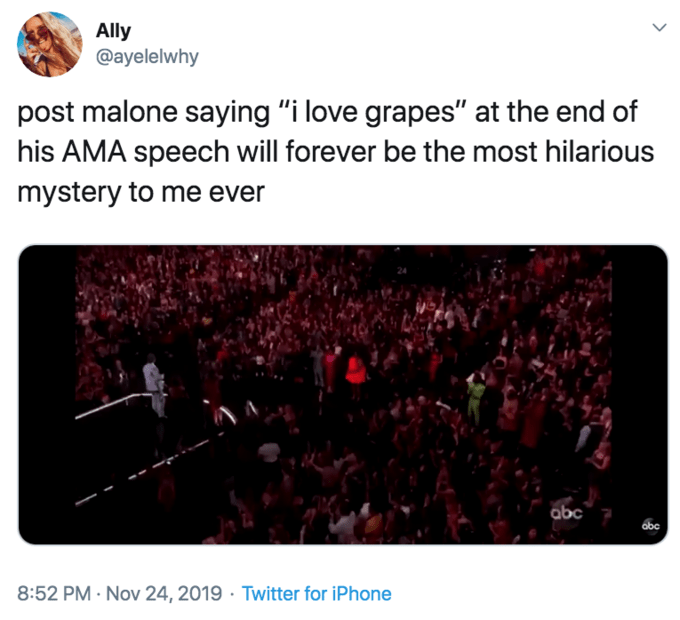 """Text - Ally @ayelelwhy post malone saying """"i love grapes"""" at the end of his AMA speech will forever be the most hilarious mystery to me ever abc 8:52 PM- Nov 24, 2019 Twitter for iPhone"""