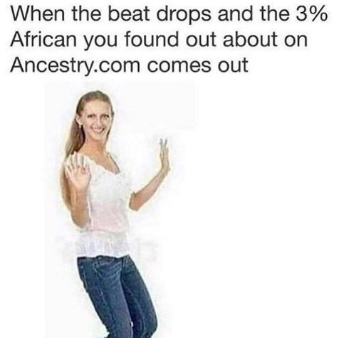 Text - When the beat drops and the 3% African you found out about on Ancestry.com comes out