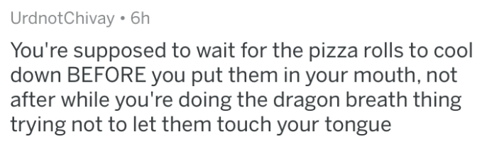Text - Urdnot Chivay. 6h You're supposed to wait for the pizza rolls to cool down BEFORE you put them in your mouth, not after while you're doing the dragon breath thing trying not to let them touch your tongue