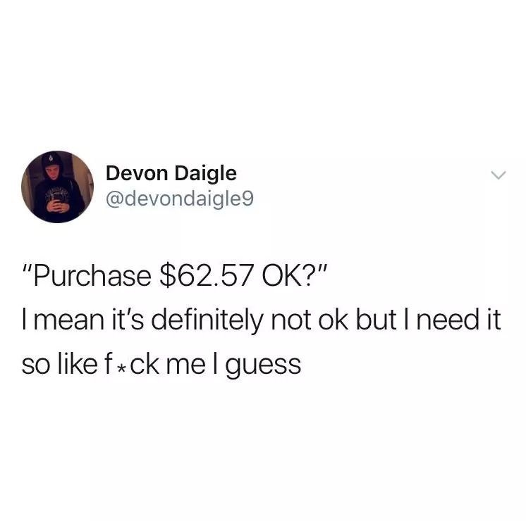 "Text - Devon Daigle @devondaigle9 ""Purchase $62.57 OK?"" Imean it's definitely not ok but I need it so like f ck me I guess"