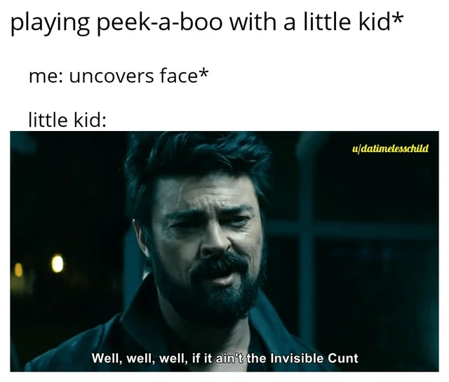 Text - playing peek-a-boo with a little kid* me: uncovers face* little kid: udatimelesschild Well, well, well, if it ain't the Invisible Cunt