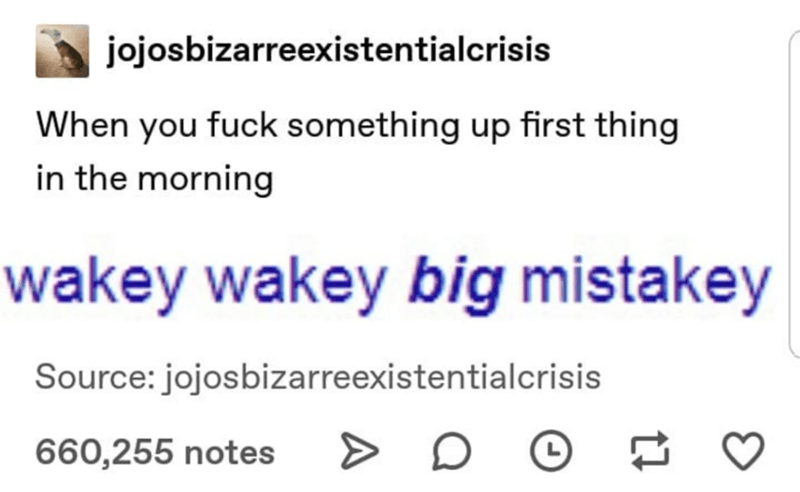 Text - jojosbizarreexistentialcrisis When you fuck something up first thing in the morning wakey wakey big mistakey Source: jojosbizarreexistentialcrisis 660,255 notes