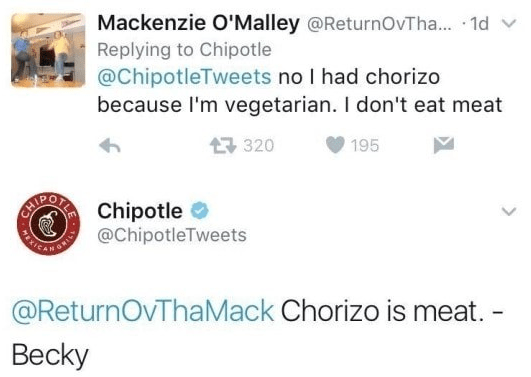 Text - Mackenzie O'Malley @ReturnOvTha... 1d Replying to Chipotle @ChipotleTweets no I had chorizo because I'm vegetarian. I don't eat meat 320 195 CATOCORIChipotle SANCANON @ChipotleTweets @ReturnOvThaMack Chorizo is meat. - Becky MEX
