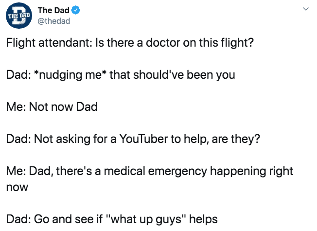"""Text - The Dad @thedad THE DAD Flight attendant: Is there a doctor on this flight? Dad: *nudging me* that should've been you Me: Not now Dad Dad: Not asking for a YouTuber to help, are they? Me: Dad, there's a medical emergency happening right now Dad: Go and see if """"what up guys"""" helps >"""