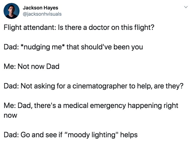 """Text - Jackson Hayes @jacksonhvisuals Flight attendant: Is there a doctor on this flight? Dad: *nudging me* that should've been you Me: Not now Dad Dad: Not asking for a cinematographer to help, are they? Me: Dad, there's a medical emergency happening right now Dad: Go and see if """"moody lighting"""" helps"""