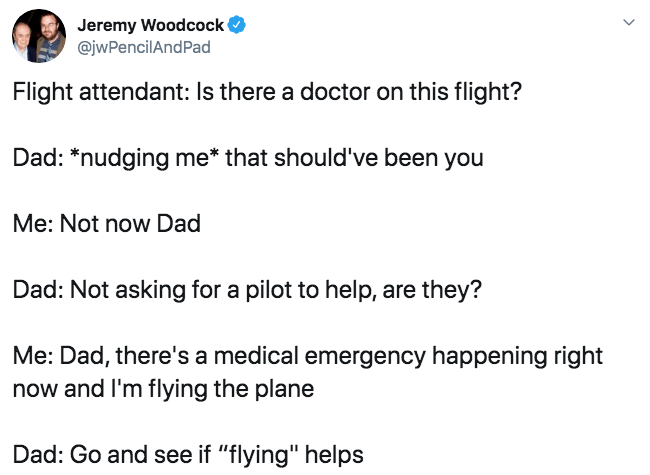 """Text - Jeremy Woodcock @jwPencilAndPad Flight attendant: Is there a doctor on this flight? Dad: *nudging me* that should've been you Me: Not now Dad Dad: Not asking for a pilot to help, are they? Me: Dad, there's a medical emergency happening right now and I'm flying the plane Dad: Go and see if """"flying"""" helps"""