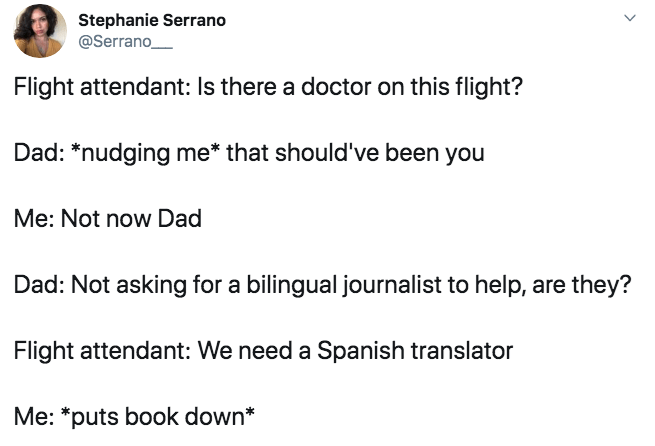 Text - Stephanie Serrano @Serrano Flight attendant: Is there a doctor on this flight? Dad: *nudging me* that should've been you Me: Not now Dad Dad: Not asking for a bilingual journalist to help, are they? Flight attendant: We need a Spanish translator Me: *puts book down*