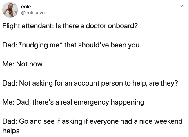 """Text - cole @colesevn Flight attendant: Is there a doctor onboard? Dad: """"nudging me* that should've been you Me: Not now Dad: Not asking for an account person to help, are they? Me: Dad, there's a real emergency happening Dad: Go and see if asking if everyone had a nice weekend helps"""